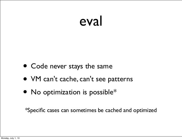eval • Code never stays the same • VM can't cache, can't see patterns • No optimization is possible* *Specific cases can so...