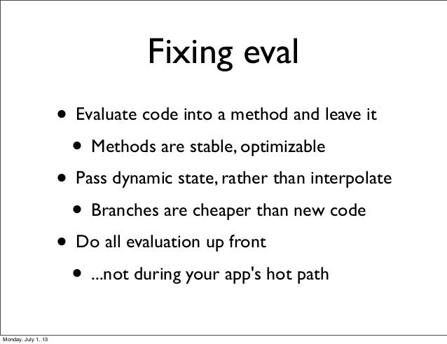 Fixing eval • Evaluate code into a method and leave it • Methods are stable, optimizable • Pass dynamic state, rather than...