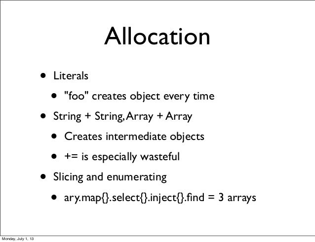 """Allocation • Literals • """"foo"""" creates object every time • String + String,Array + Array • Creates intermediate objects • +..."""