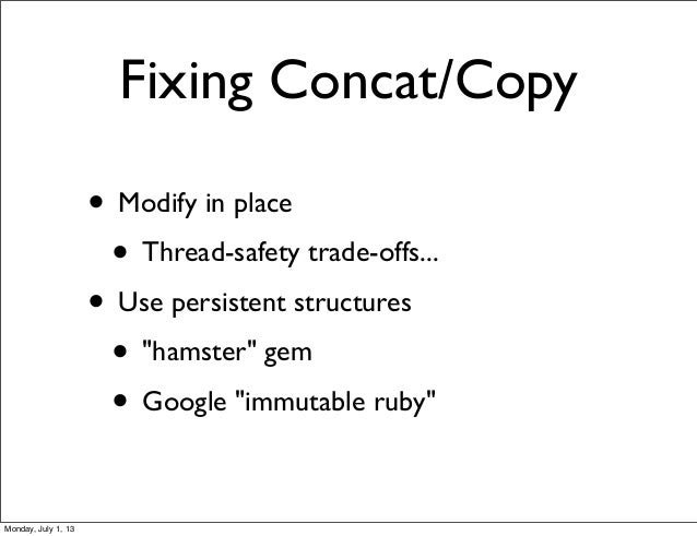 """Fixing Concat/Copy • Modify in place • Thread-safety trade-offs... • Use persistent structures • """"hamster"""" gem • Google """"i..."""