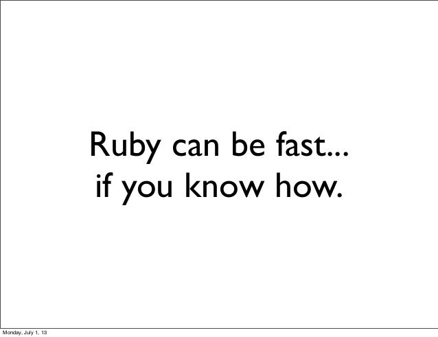 Ruby can be fast... if you know how. Monday, July 1, 13
