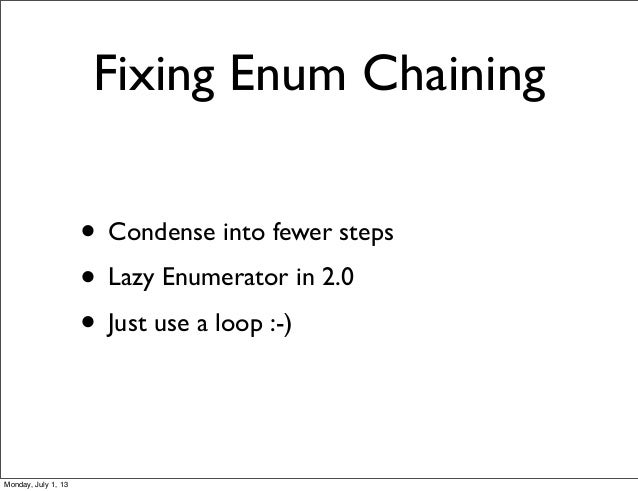 Fixing Enum Chaining • Condense into fewer steps • Lazy Enumerator in 2.0 • Just use a loop :-) Monday, July 1, 13