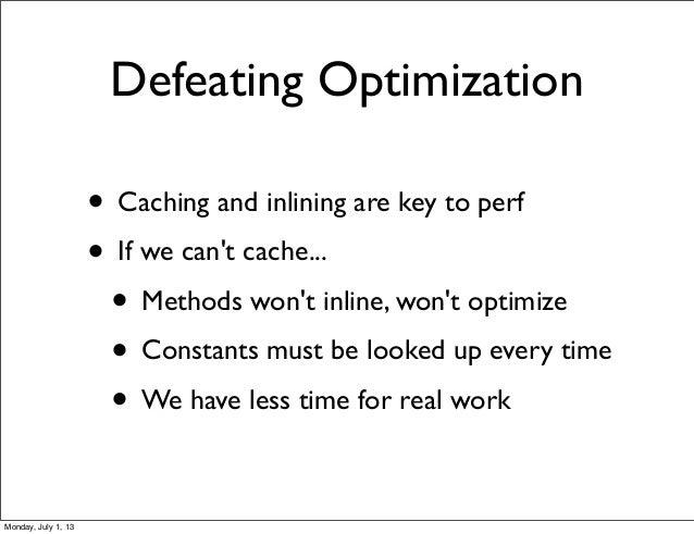 Defeating Optimization • Caching and inlining are key to perf • If we can't cache... • Methods won't inline, won't optimiz...