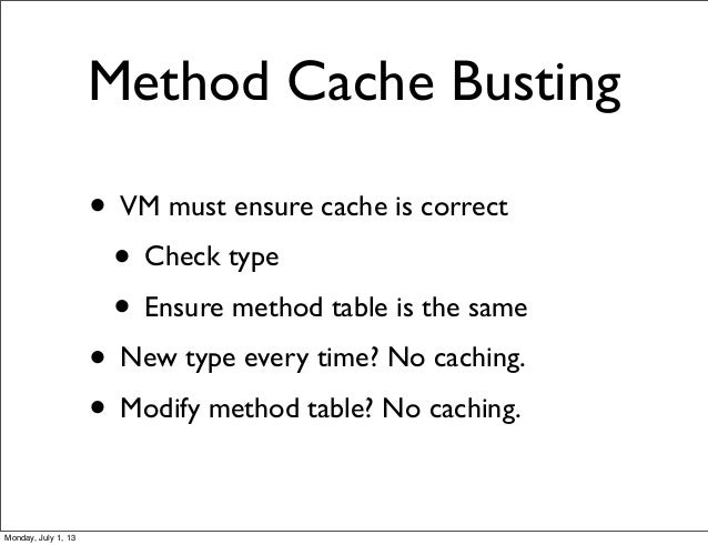 Method Cache Busting • VM must ensure cache is correct • Check type • Ensure method table is the same • New type every tim...
