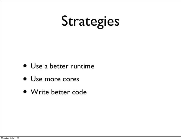 Strategies • Use a better runtime • Use more cores • Write better code Monday, July 1, 13