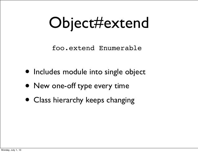 Object#extend • Includes module into single object • New one-off type every time • Class hierarchy keeps changing foo.exte...