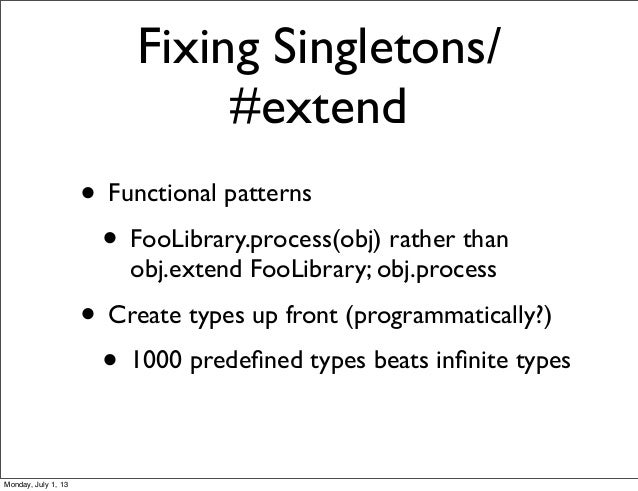 Fixing Singletons/ #extend • Functional patterns • FooLibrary.process(obj) rather than obj.extend FooLibrary; obj.process ...