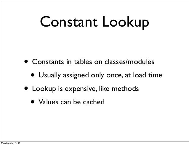 Constant Lookup • Constants in tables on classes/modules • Usually assigned only once, at load time • Lookup is expensive,...