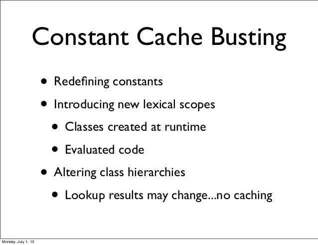 Constant Cache Busting • Redefining constants • Introducing new lexical scopes • Classes created at runtime • Evaluated cod...