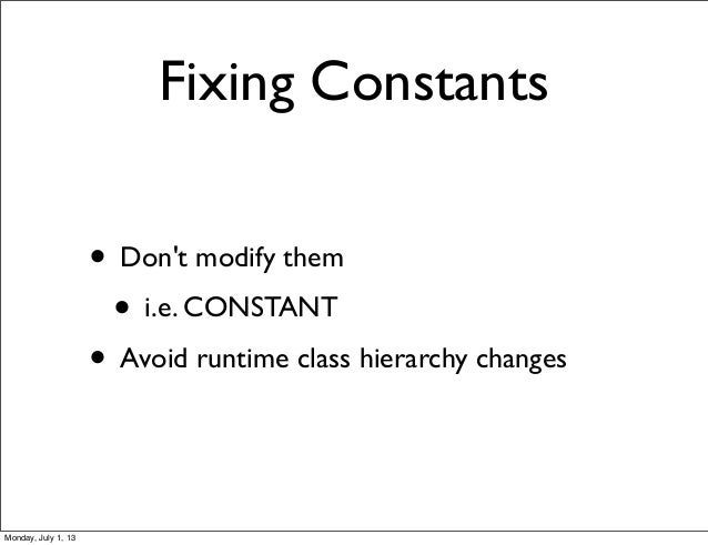 Fixing Constants • Don't modify them • i.e. CONSTANT • Avoid runtime class hierarchy changes Monday, July 1, 13