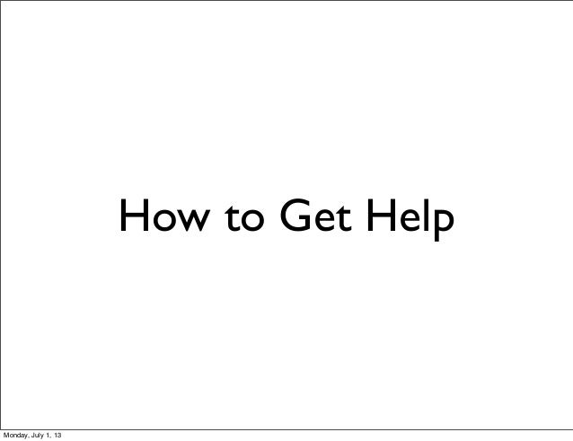 How to Get Help Monday, July 1, 13