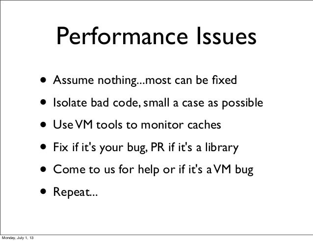 Performance Issues • Assume nothing...most can be fixed • Isolate bad code, small a case as possible • UseVM tools to monit...