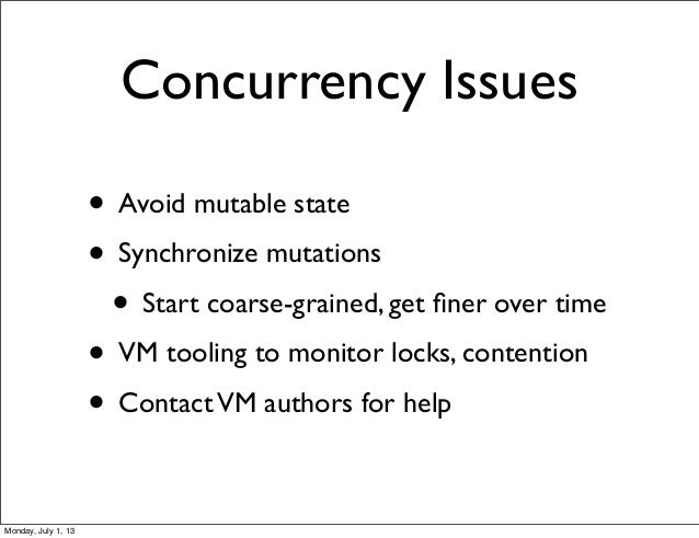 Concurrency Issues • Avoid mutable state • Synchronize mutations • Start coarse-grained, get finer over time • VM tooling t...