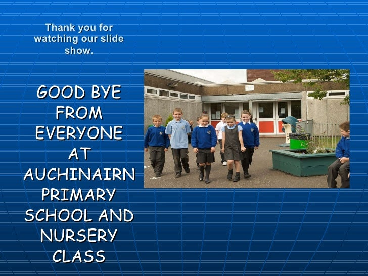 Thank you for watching our slide show. <ul><li>GOOD BYE FROM EVERYONE AT AUCHINAIRN PRIMARY SCHOOL AND NURSERY CLASS </li>...