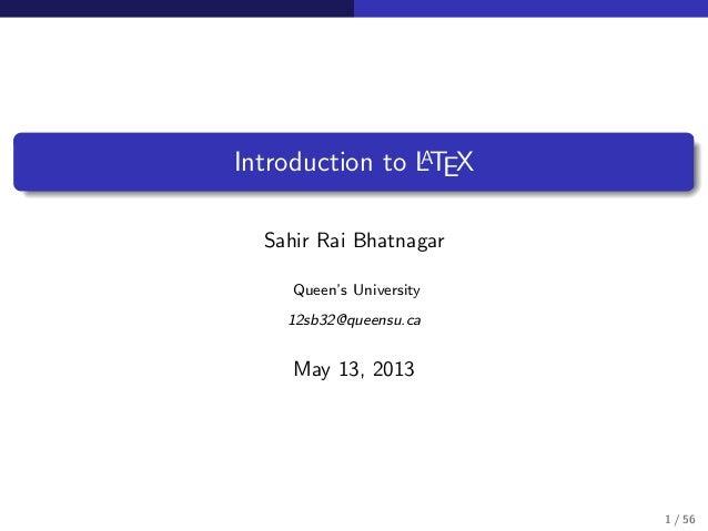 Introduction to LATEX Sahir Rai Bhatnagar Queen's University 12sb32@queensu.ca May 13, 2013 1 / 56