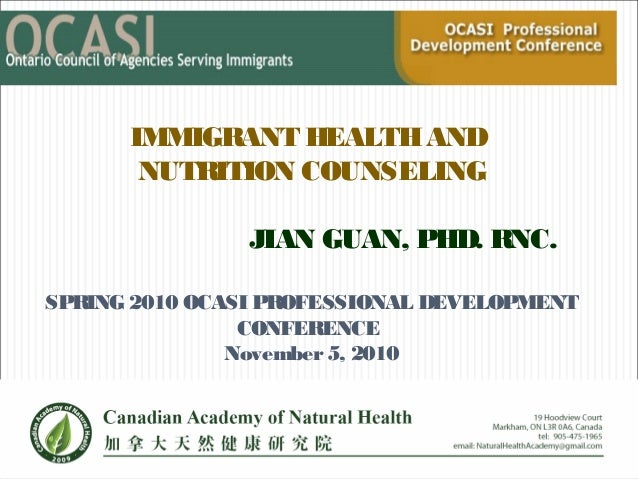 IMMIGRANT HEALTHAND NUTRITION COUNSELING JIAN GUAN, PHD. RNC. SPRING 2010 OCASI PROFESSIONAL DEVELOPMENT CONFERENCE Novemb...
