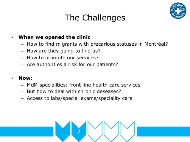 The Challenges 2 • When we opened the clinic – How to find migrants with precarious statuses in Montréal? – How are they g...