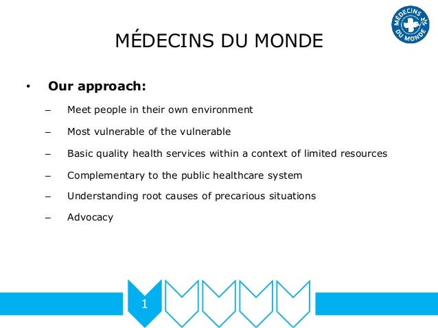 MÉDECINS DU MONDE • Our approach: – Meet people in their own environment – Most vulnerable of the vulnerable – Basic quali...