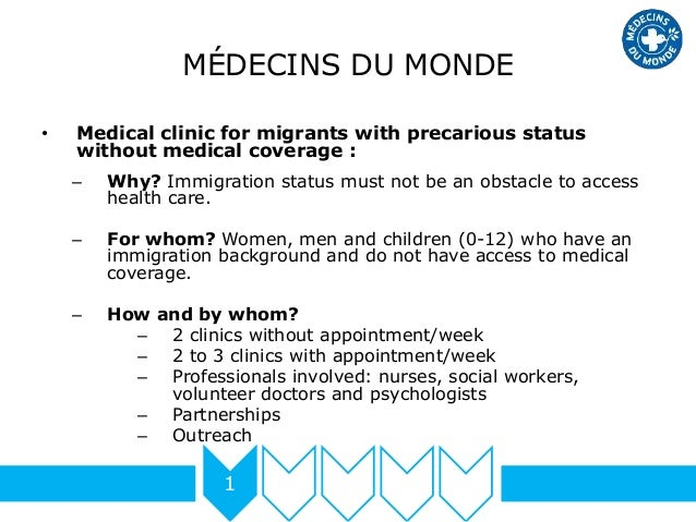 MÉDECINS DU MONDE • Medical clinic for migrants with precarious status without medical coverage : – Why? Immigration statu...