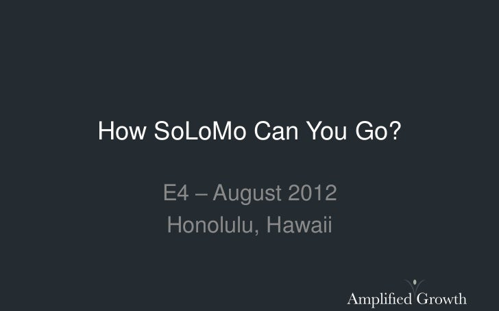 How SoLoMo Can You Go?    E4 – August 2012    Honolulu, Hawaii
