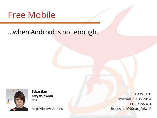 Free Mobile ...when Android is not enough. Sebastian Krzyszkowiak dos http://dosowisko.net/ P.I.W.O. X Poznań, 17.05.2014 ...