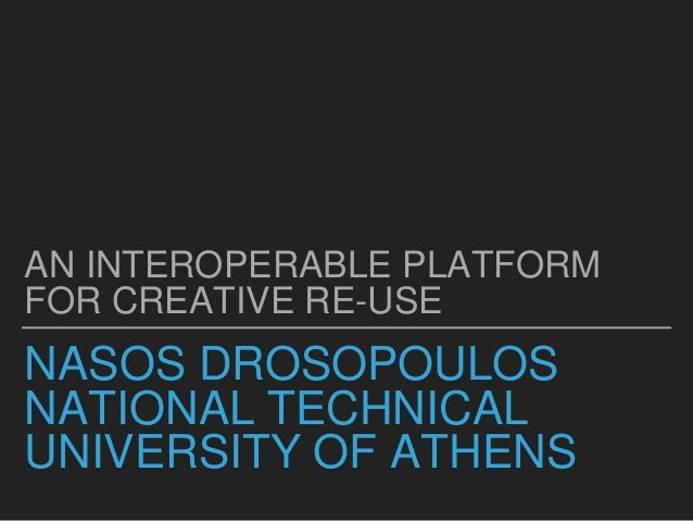 NASOS DROSOPOULOS NATIONAL TECHNICAL UNIVERSITY OF ATHENS AN INTEROPERABLE PLATFORM FOR CREATIVE RE-USE