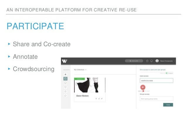 AN INTEROPERABLE PLATFORM FOR CREATIVE RE-USE PARTICIPATE ▸Share and Co-create ▸Annotate ▸Crowdsourcing