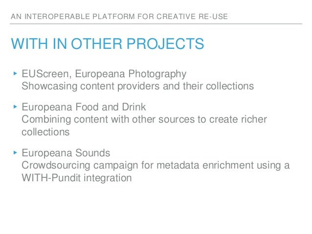 AN INTEROPERABLE PLATFORM FOR CREATIVE RE-USE WITH IN OTHER PROJECTS ▸EUScreen, Europeana Photography Showcasing content p...