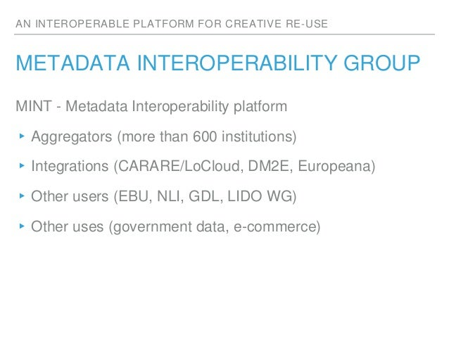 AN INTEROPERABLE PLATFORM FOR CREATIVE RE-USE METADATA INTEROPERABILITY GROUP MINT - Metadata Interoperability platform ▸A...