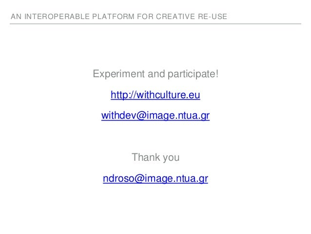 AN INTEROPERABLE PLATFORM FOR CREATIVE RE-USE Experiment and participate! http://withculture.eu withdev@image.ntua.gr Than...