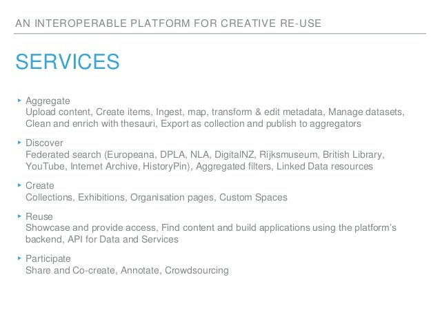 AN INTEROPERABLE PLATFORM FOR CREATIVE RE-USE SERVICES ▸Aggregate Upload content, Create items, Ingest, map, transform & e...