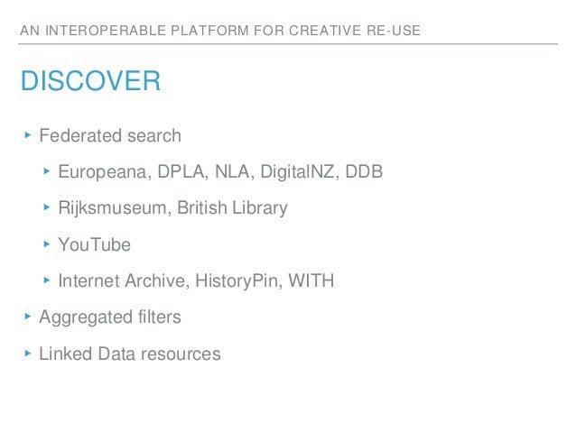 AN INTEROPERABLE PLATFORM FOR CREATIVE RE-USE DISCOVER ▸Federated search ▸Europeana, DPLA, NLA, DigitalNZ, DDB ▸Rijksmuseu...