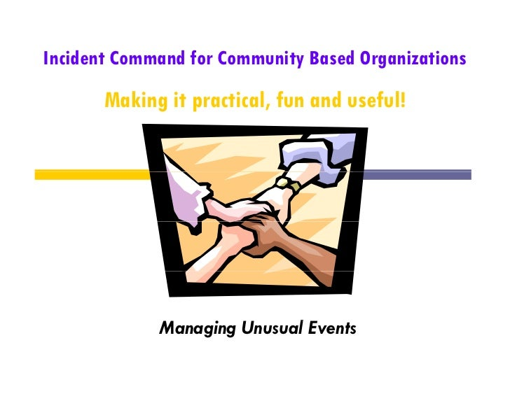 Incident Command for Community Based Organizations       Making it practical, fun and useful!             Managing U      ...