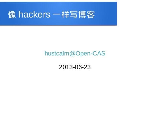 像 hackers 一样写博客  hustcalm@Open-CAS 2013-06-23