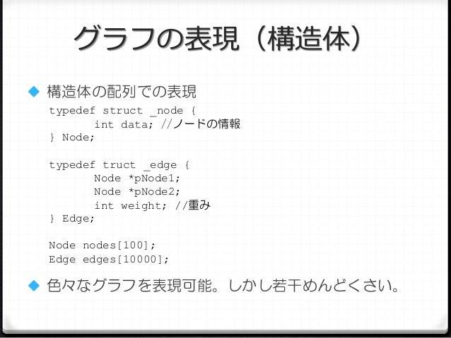 グラフの表現(構造体)  構造体の配列での表現 typedef struct _node { int data; //ノードの情報 } Node; typedef truct _edge { Node *pNode1; Node *pNode...