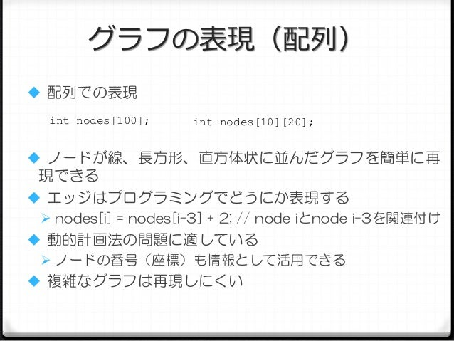 グラフの表現(配列)  配列での表現 int nodes[100];  int nodes[10][20];   ノードが線、長方形、直方体状に並んだグラフを簡単に再  現できる  エッジはプログラミングでどうにか表現する  nodes...