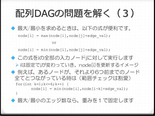 配列DAGの問題を解く(3)  最大/最小を求めるときは、以下の式が便利です。 node[i] = max(node[i],node[j]+edge_val); or node[i] = min(node[i],node[j]+edge_va...