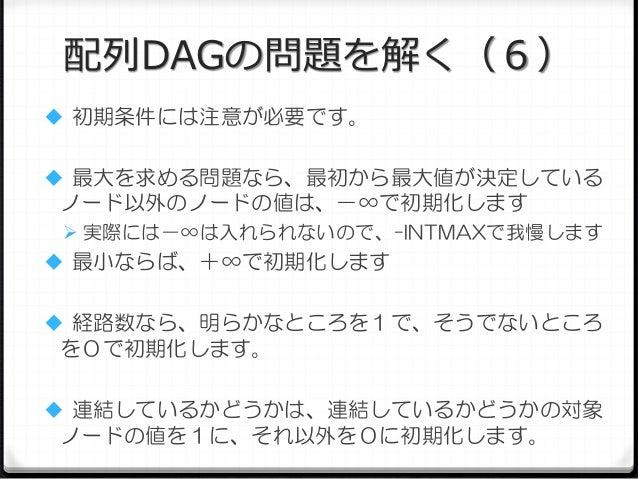 配列DAGの問題を解く(6)  初期条件には注意が必要です。  最大を求める問題なら、最初から最大値が決定している  ノード以外のノードの値は、-∞で初期化します  実際には-∞は入れられないので、-INTMAXで我慢します   最小な...