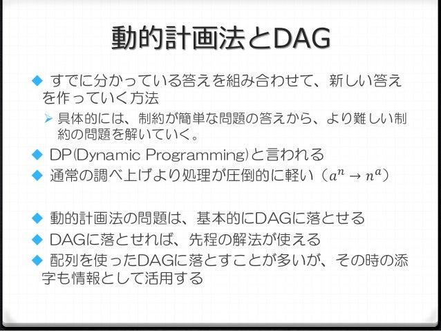 動的計画法とDAG  すでに分かっている答えを組み合わせて、新しい答え  を作っていく方法  具体的には、制約が簡単な問題の答えから、より難しい制  約の問題を解いていく。   DP(Dynamic Programming)と言われる ...