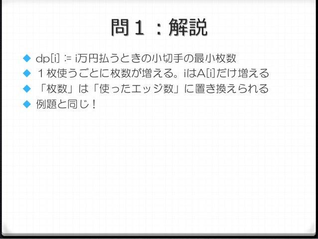 問1:解説  dp[i] := i万円払うときの小切手の最小枚数  1枚使うごとに枚数が増える。iはA[i]だけ増える  「枚数」は「使ったエッジ数」に置き換えられる  例題と同じ!