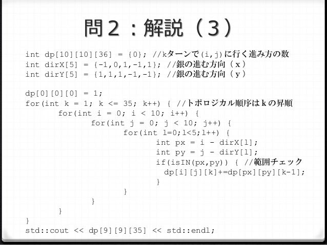 問2:解説(3) int dp[10][10][36] = {0}; //kターンで(i,j)に行く進み方の数 int dirX[5] = {-1,0,1,-1,1}; //銀の進む方向(x) int dirY[5] = {1,1,1,-1,-...