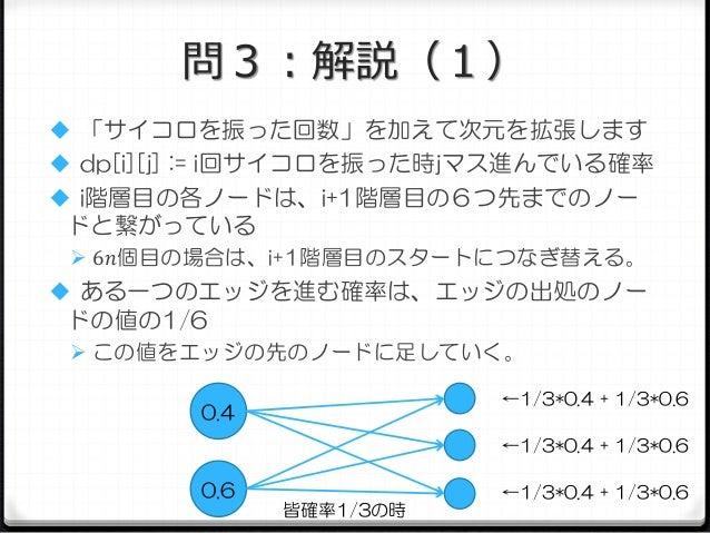 問3:解説(1)  「サイコロを振った回数」を加えて次元を拡張します  dp[i][j] := i回サイコロを振った時jマス進んでいる確率  i階層目の各ノードは、i+1階層目の6つ先までのノー  ドと繋がっている  6𝑛個目の場合は、...