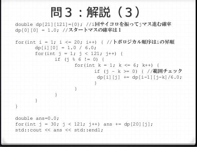 問3:解説(3) double dp[21][121]={0}; //i回サイコロを振ってjマス進む確率 dp[0][0] = 1.0; //スタートマスの確率は1 for(int i = 1; i <= 20; i++) { //トポロジカル...