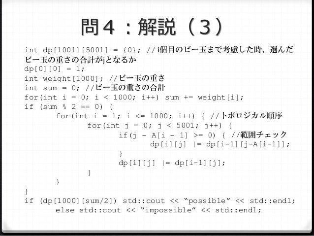 問4:解説(3) int dp[1001][5001] = {0}; // i個目のビー玉まで考慮した時、選んだ ビー玉の重さの合計がjとなるか dp[0][0] = 1; int weight[1000]; //ビー玉の重さ int sum ...