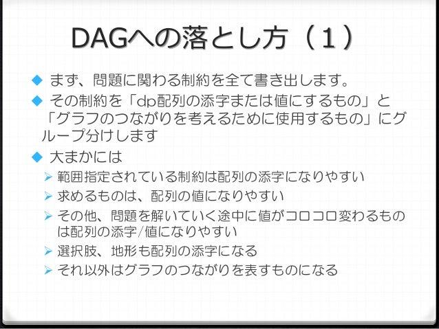 DAGへの落とし方(1)  まず、問題に関わる制約を全て書き出します。  その制約を「dp配列の添字または値にするもの」と  「グラフのつながりを考えるために使用するもの」にグ ループ分けします  大まかには  範囲指定されている制約は...