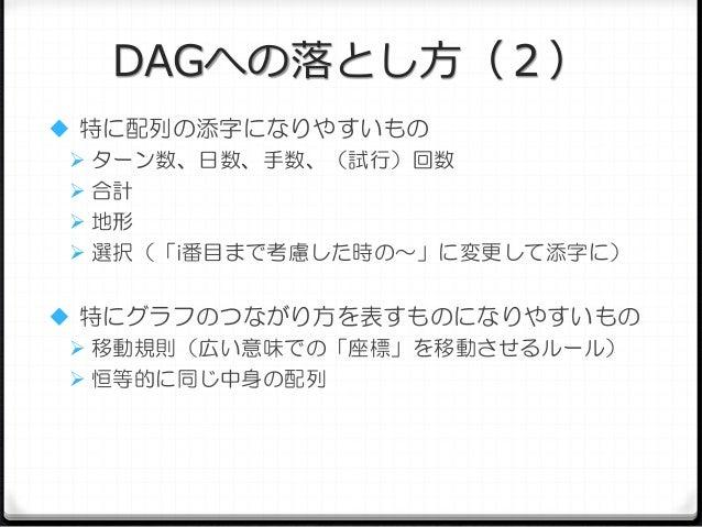 DAGへの落とし方(2)  特に配列の添字になりやすいもの  ターン数、日数、手数、(試行)回数  合計  地形  選択(「i番目まで考慮した時の~」に変更して添字に)  特にグラフのつながり方を表すものになりやすいもの  移動規...