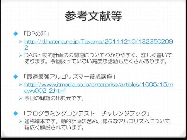 参考文献等  「DPの話」  http://d.hatena.ne.jp/Tayama/20111210/132350209 2  DAGと動的計画法の関連についてわかりやすく、詳しく書いて あります。今回扱っていない高度な話題もたくさん...