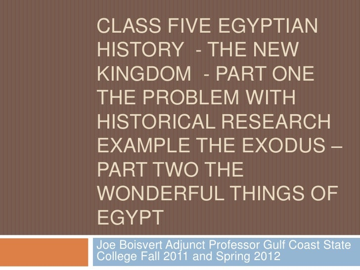 CLASS FIVE EGYPTIANHISTORY - THE NEWKINGDOM - PART ONETHE PROBLEM WITHHISTORICAL RESEARCHEXAMPLE THE EXODUS –PART TWO THEW...
