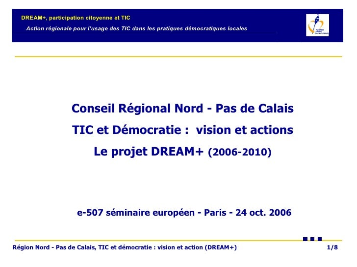 Conseil Régional Nord - Pas de Calais  TIC et Démocratie :  vision et actions  Le projet DREAM+  (2006-2010)   e-507 sémin...