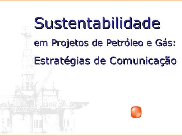 SustentabilidadeSustentabilidade em Projetos de Petróleo e Gás:em Projetos de Petróleo e Gás: Estratégias de ComunicaçãoEs...
